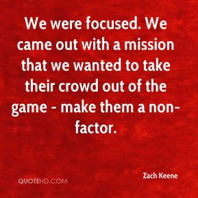 Zach Keene  - We were focused. We came out with a mission that we wanted to take their crowd out of the game - make them a non-factor.