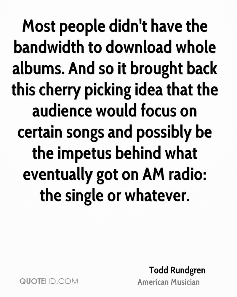 Most people didn't have the bandwidth to download whole albums. And so it brought back this cherry picking idea that the audience would focus on certain songs and possibly be the impetus behind what eventually got on AM radio: the single or whatever.