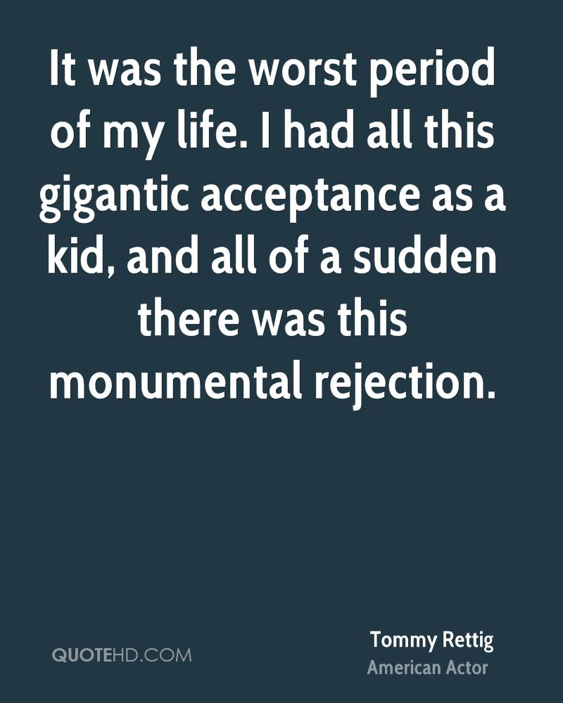 It was the worst period of my life. I had all this gigantic acceptance as a kid, and all of a sudden there was this monumental rejection.