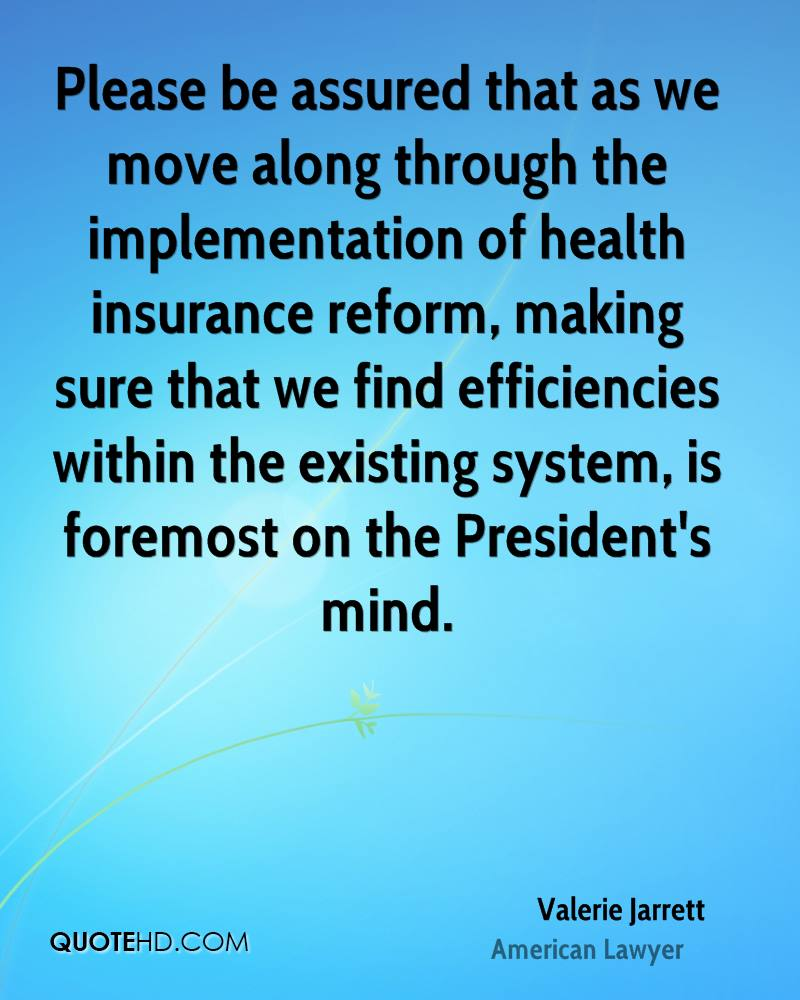 Please be assured that as we move along through the implementation of health insurance reform, making sure that we find efficiencies within the existing system, is foremost on the President's mind.
