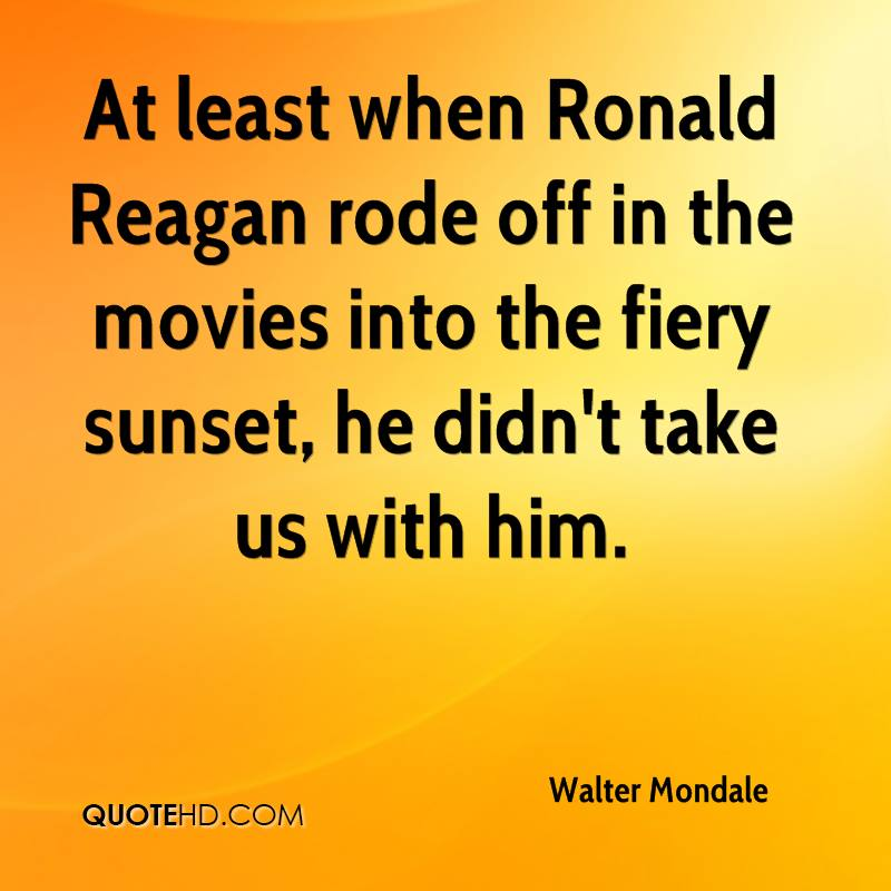 At least when Ronald Reagan rode off in the movies into the fiery sunset, he didn't take us with him.