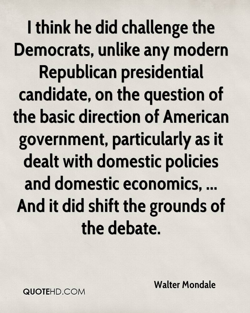 I think he did challenge the Democrats, unlike any modern Republican presidential candidate, on the question of the basic direction of American government, particularly as it dealt with domestic policies and domestic economics, ... And it did shift the grounds of the debate.
