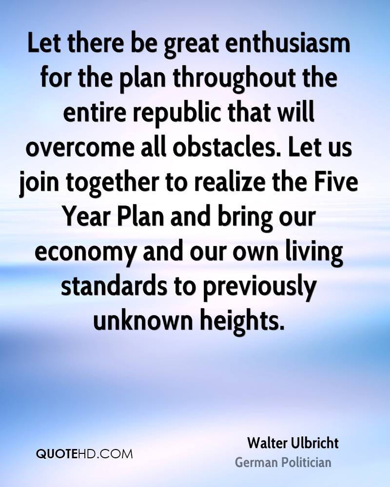 Let there be great enthusiasm for the plan throughout the entire republic that will overcome all obstacles. Let us join together to realize the Five Year Plan and bring our economy and our own living standards to previously unknown heights.