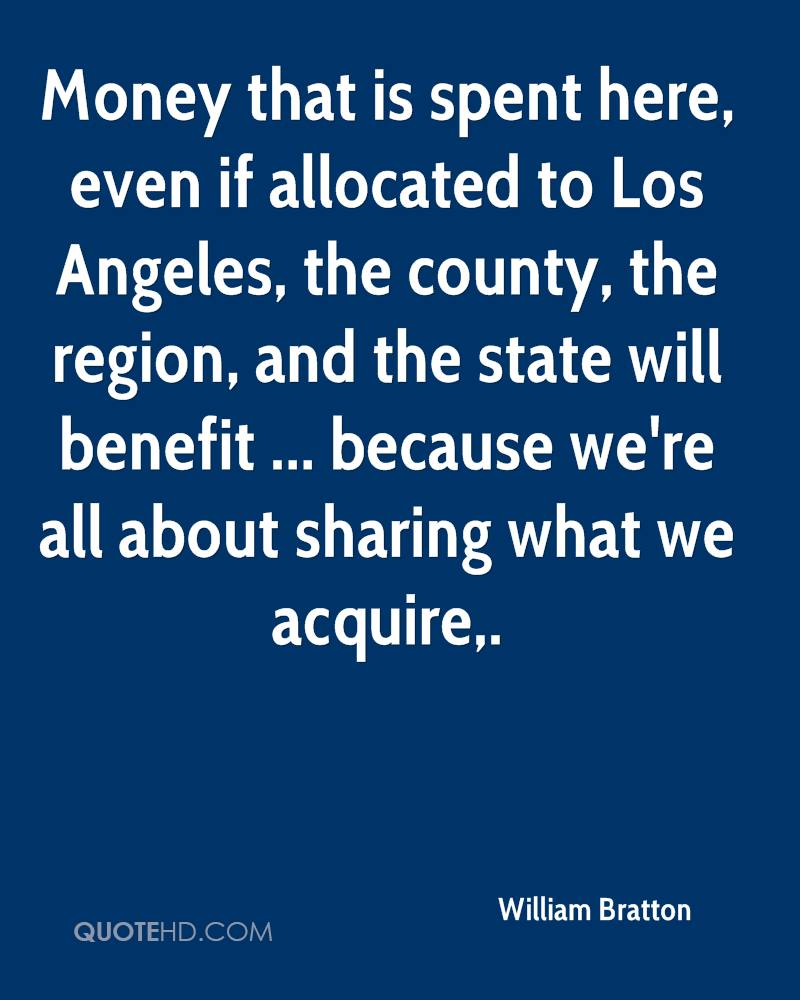Money that is spent here, even if allocated to Los Angeles, the county, the region, and the state will benefit ... because we're all about sharing what we acquire.