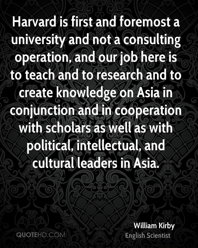 Harvard is first and foremost a university and not a consulting operation, and our job here is to teach and to research and to create knowledge on Asia in conjunction and in cooperation with scholars as well as with political, intellectual, and cultural leaders in Asia.