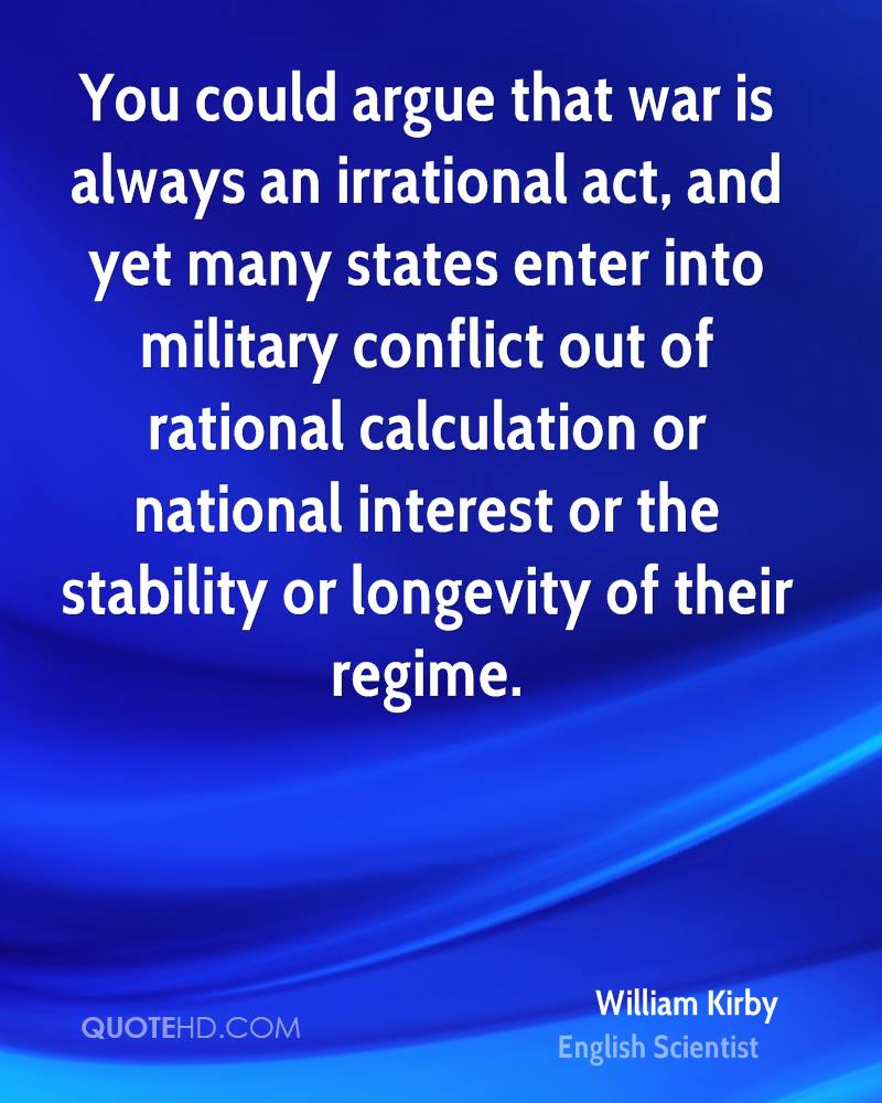 You could argue that war is always an irrational act, and yet many states enter into military conflict out of rational calculation or national interest or the stability or longevity of their regime.