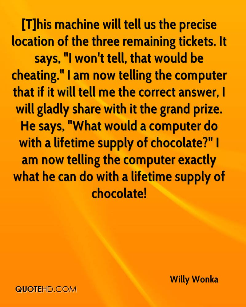 """[T]his machine will tell us the precise location of the three remaining tickets. It says, """"I won't tell, that would be cheating."""" I am now telling the computer that if it will tell me the correct answer, I will gladly share with it the grand prize. He says, """"What would a computer do with a lifetime supply of chocolate?"""" I am now telling the computer exactly what he can do with a lifetime supply of chocolate!"""