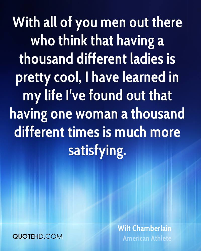 With all of you men out there who think that having a thousand different ladies is pretty cool, I have learned in my life I've found out that having one woman a thousand different times is much more satisfying.