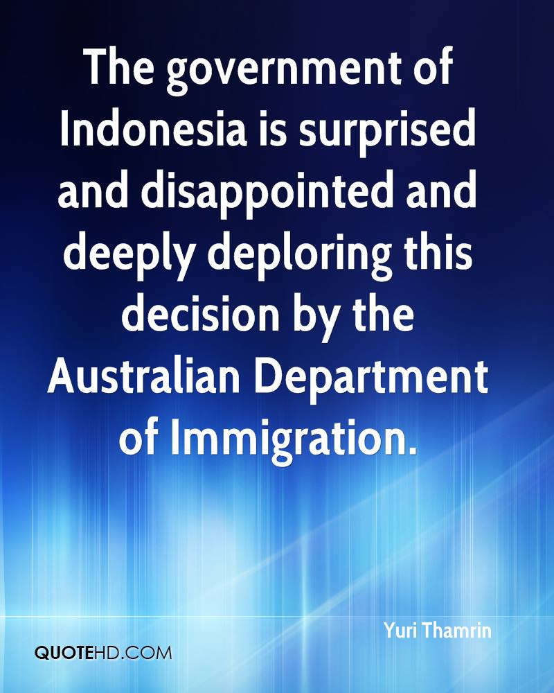 The government of Indonesia is surprised and disappointed and deeply deploring this decision by the Australian Department of Immigration.