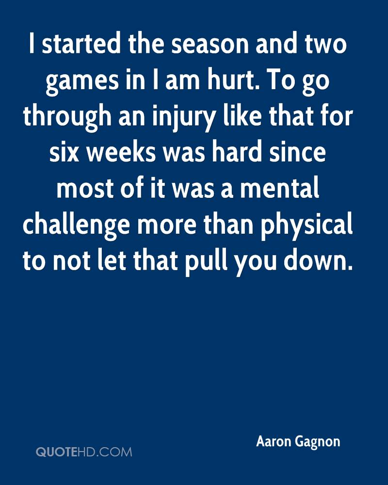 I started the season and two games in I am hurt. To go through an injury like that for six weeks was hard since most of it was a mental challenge more than physical to not let that pull you down.
