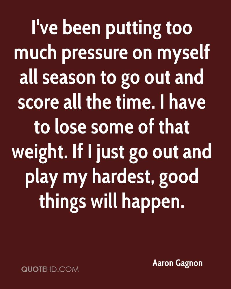 I've been putting too much pressure on myself all season to go out and score all the time. I have to lose some of that weight. If I just go out and play my hardest, good things will happen.