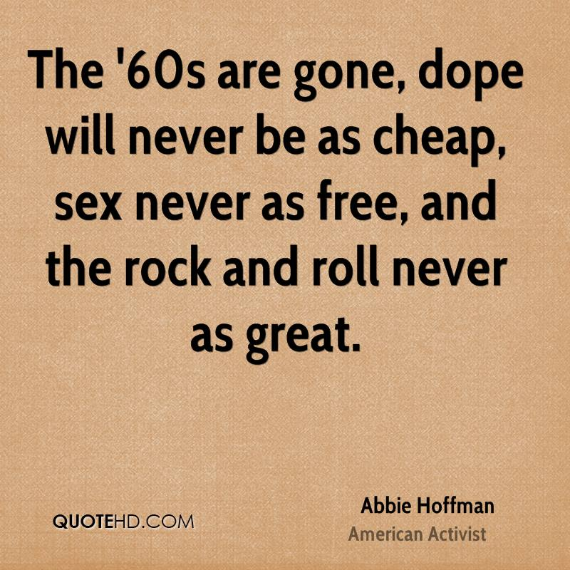 The '60s are gone, dope will never be as cheap, sex never as free, and the rock and roll never as great.
