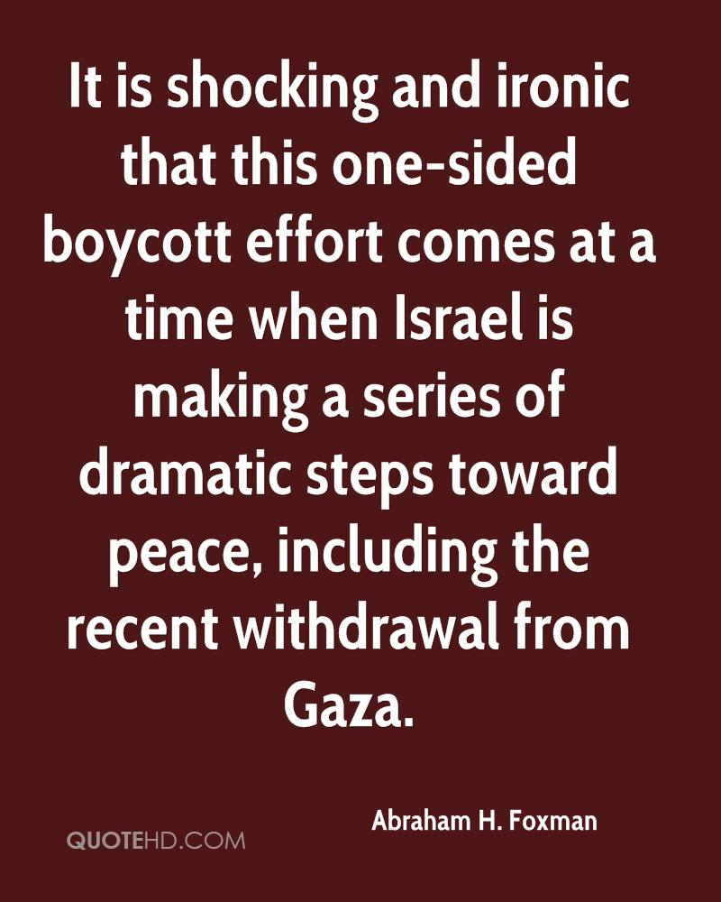 It is shocking and ironic that this one-sided boycott effort comes at a time when Israel is making a series of dramatic steps toward peace, including the recent withdrawal from Gaza.