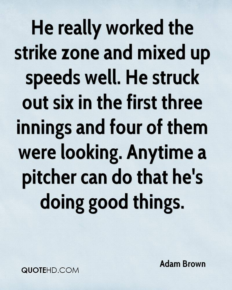 He really worked the strike zone and mixed up speeds well. He struck out six in the first three innings and four of them were looking. Anytime a pitcher can do that he's doing good things.