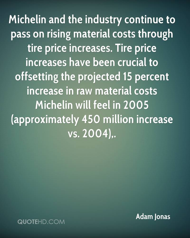 Michelin and the industry continue to pass on rising material costs through tire price increases. Tire price increases have been crucial to offsetting the projected 15 percent increase in raw material costs Michelin will feel in 2005 (approximately 450 million increase vs. 2004).
