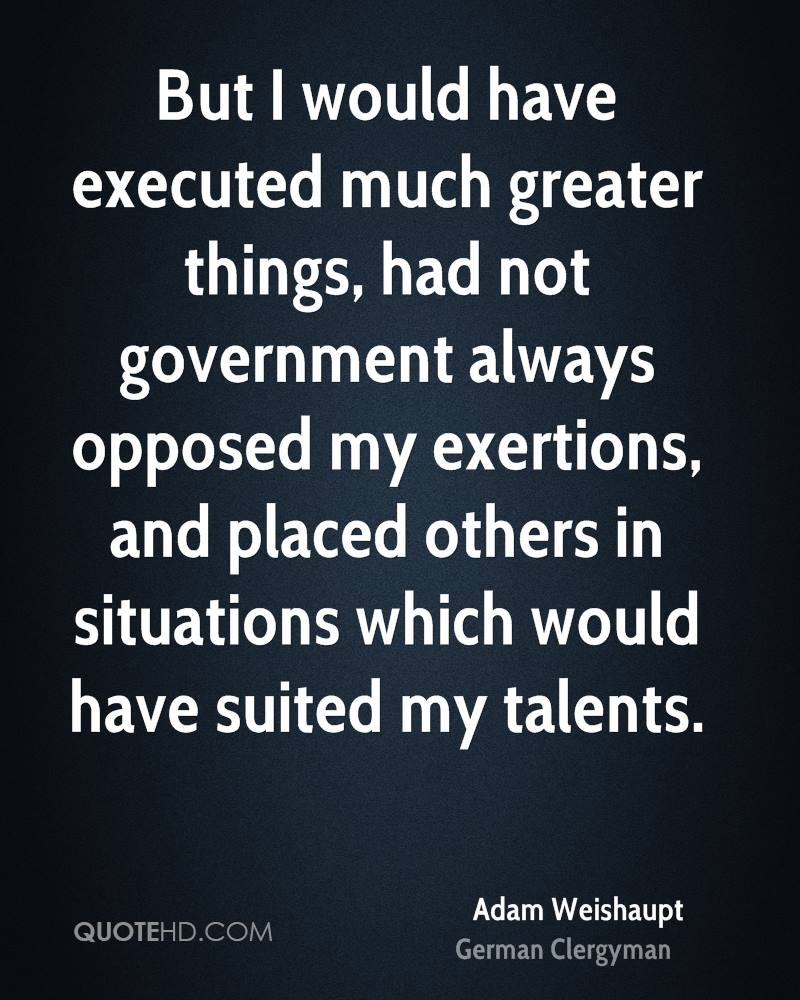 But I would have executed much greater things, had not government always opposed my exertions, and placed others in situations which would have suited my talents.
