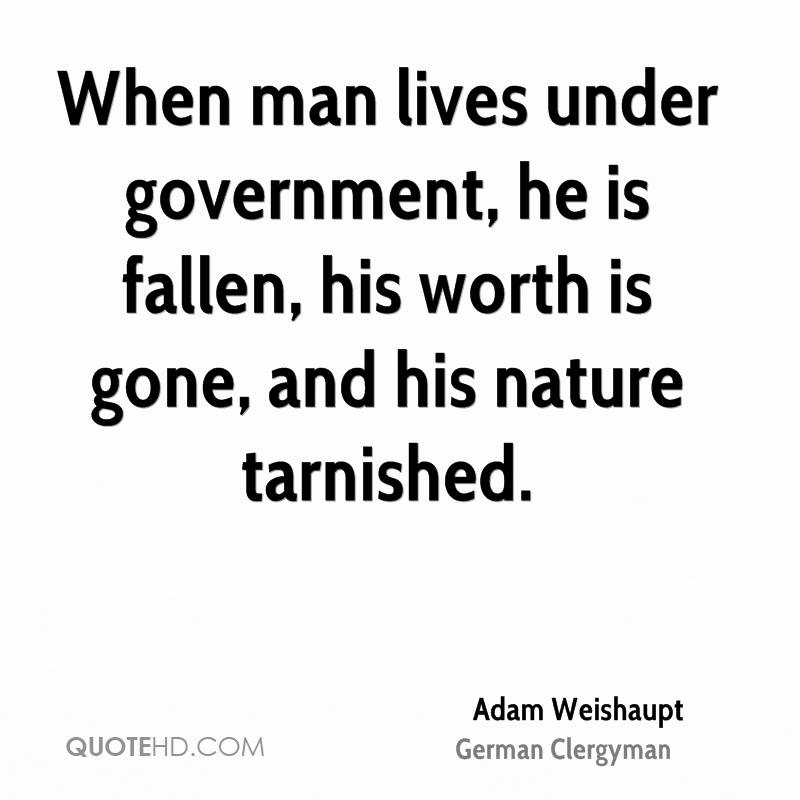 When man lives under government, he is fallen, his worth is gone, and his nature tarnished.