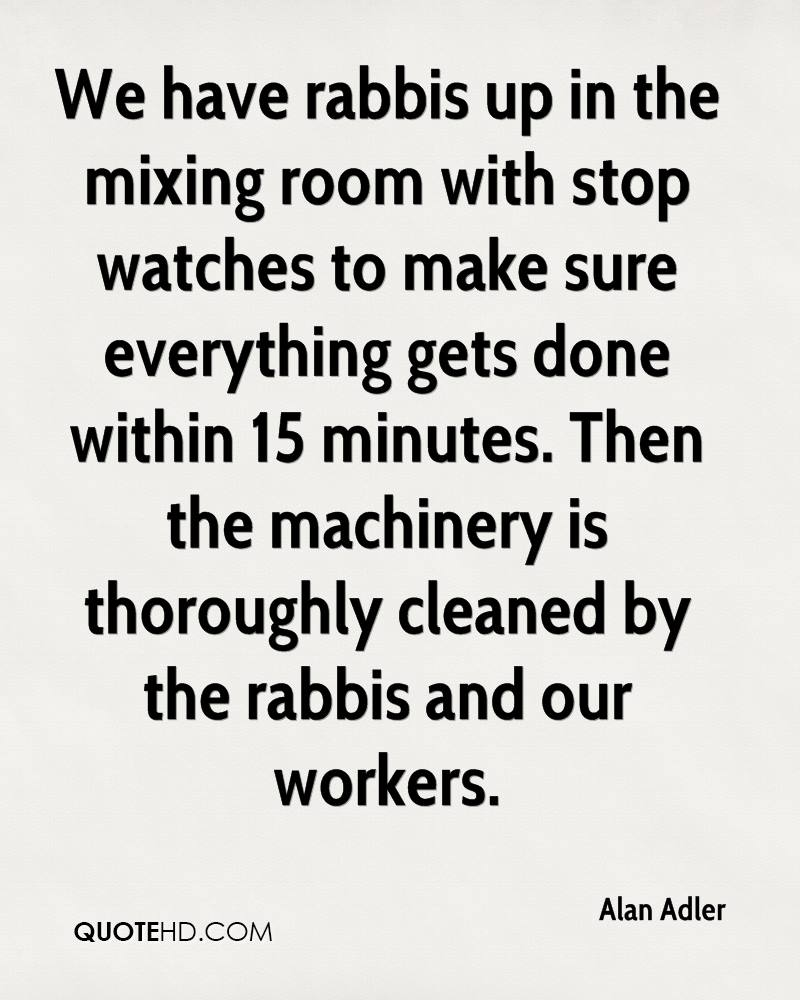 We have rabbis up in the mixing room with stop watches to make sure everything gets done within 15 minutes. Then the machinery is thoroughly cleaned by the rabbis and our workers.