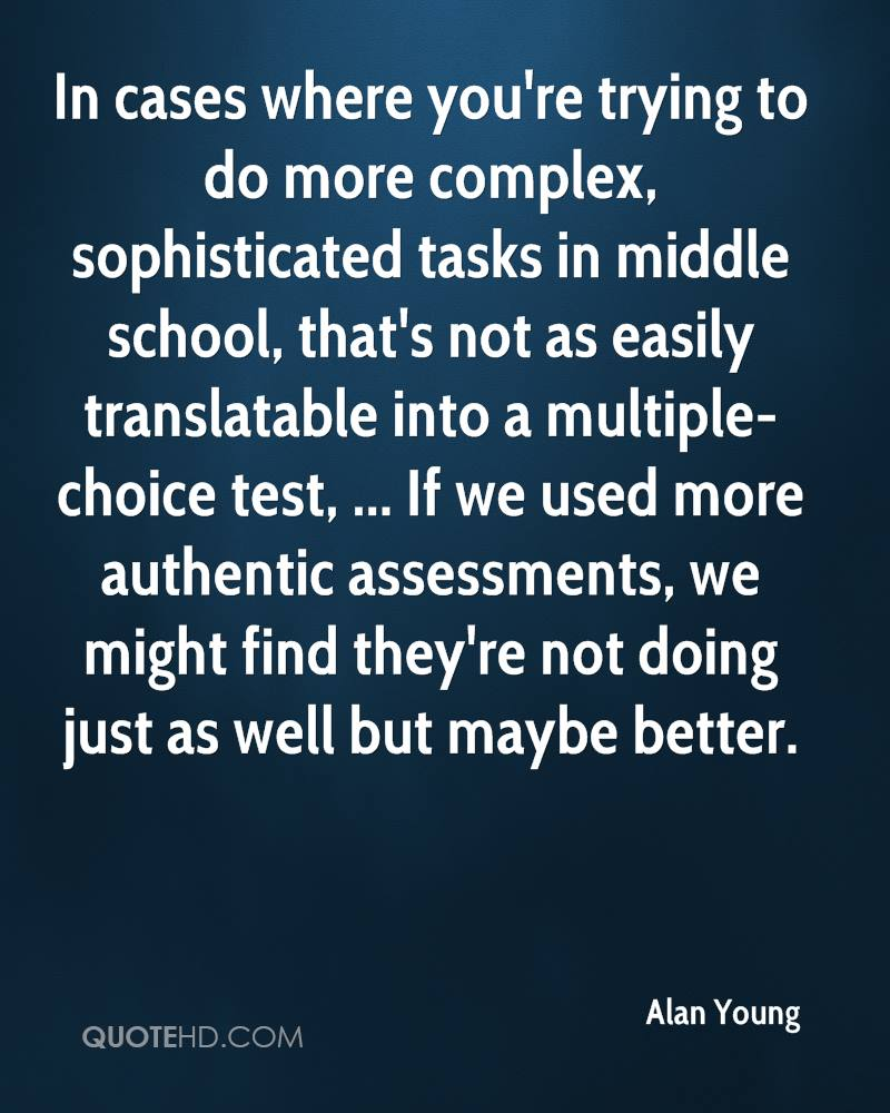 In cases where you're trying to do more complex, sophisticated tasks in middle school, that's not as easily translatable into a multiple-choice test, ... If we used more authentic assessments, we might find they're not doing just as well but maybe better.