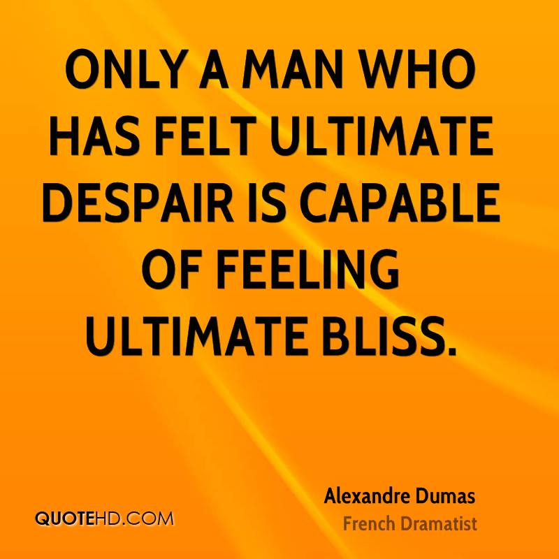 Only a man who has felt ultimate despair is capable of feeling ultimate bliss.