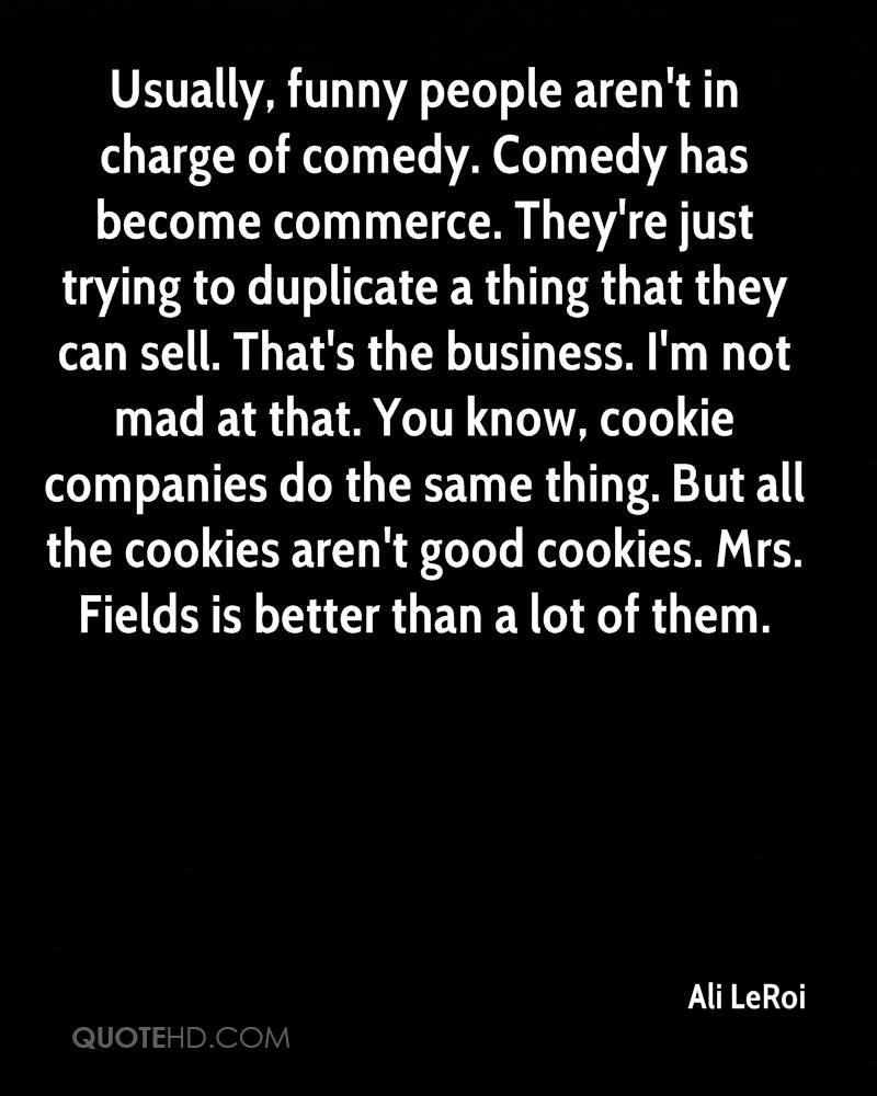 Usually, funny people aren't in charge of comedy. Comedy has become commerce. They're just trying to duplicate a thing that they can sell. That's the business. I'm not mad at that. You know, cookie companies do the same thing. But all the cookies aren't good cookies. Mrs. Fields is better than a lot of them.
