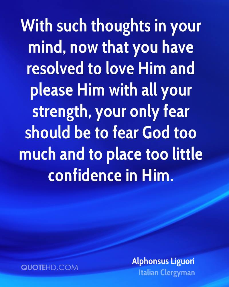 With such thoughts in your mind, now that you have resolved to love Him and please Him with all your strength, your only fear should be to fear God too much and to place too little confidence in Him.