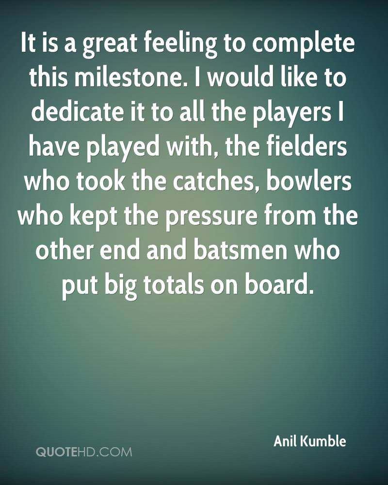It is a great feeling to complete this milestone. I would like to dedicate it to all the players I have played with, the fielders who took the catches, bowlers who kept the pressure from the other end and batsmen who put big totals on board.