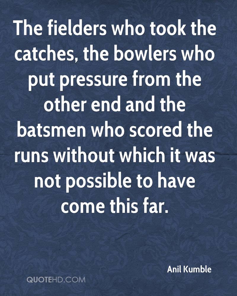 The fielders who took the catches, the bowlers who put pressure from the other end and the batsmen who scored the runs without which it was not possible to have come this far.