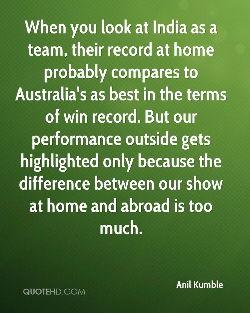When you look at India as a team, their record at home probably compares to Australia's as best in the terms of win record. But our performance outside gets highlighted only because the difference between our show at home and abroad is too much.