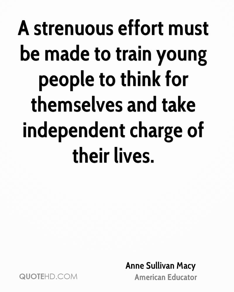 A strenuous effort must be made to train young people to think for themselves and take independent charge of their lives.