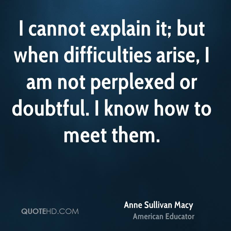 I cannot explain it; but when difficulties arise, I am not perplexed or doubtful. I know how to meet them.