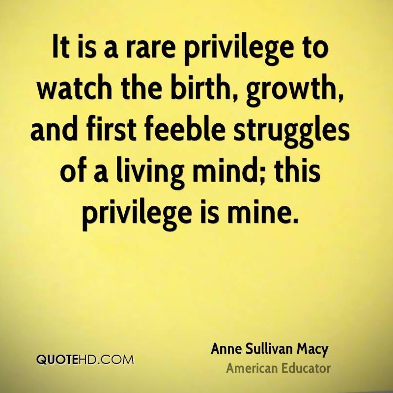 It is a rare privilege to watch the birth, growth, and first feeble struggles of a living mind; this privilege is mine.