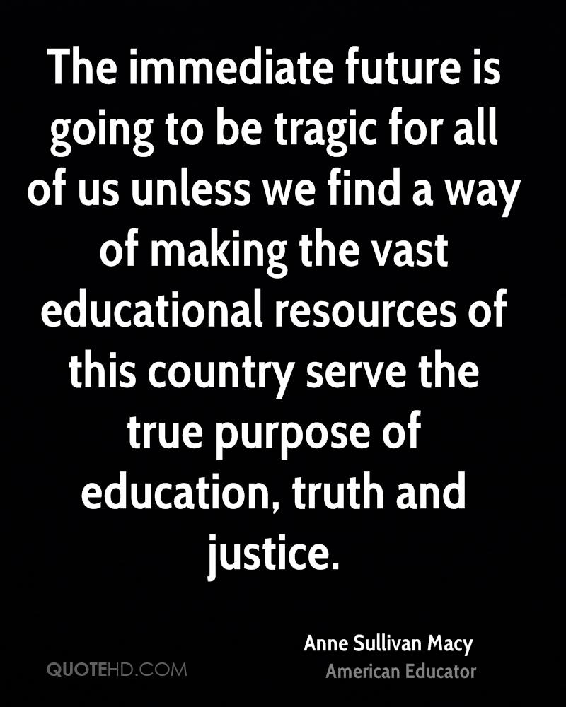 The immediate future is going to be tragic for all of us unless we find a way of making the vast educational resources of this country serve the true purpose of education, truth and justice.