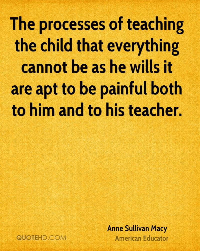 The processes of teaching the child that everything cannot be as he wills it are apt to be painful both to him and to his teacher.