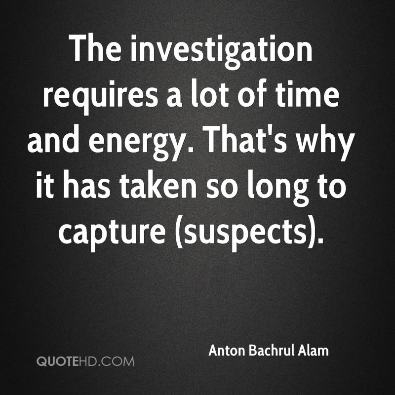 The investigation requires a lot of time and energy. That's why it has taken so long to capture (suspects).