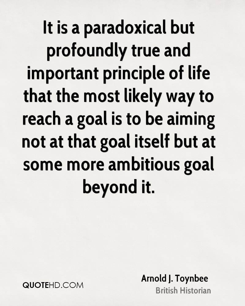 It is a paradoxical but profoundly true and important principle of life that the most likely way to reach a goal is to be aiming not at that goal itself but at some more ambitious goal beyond it.