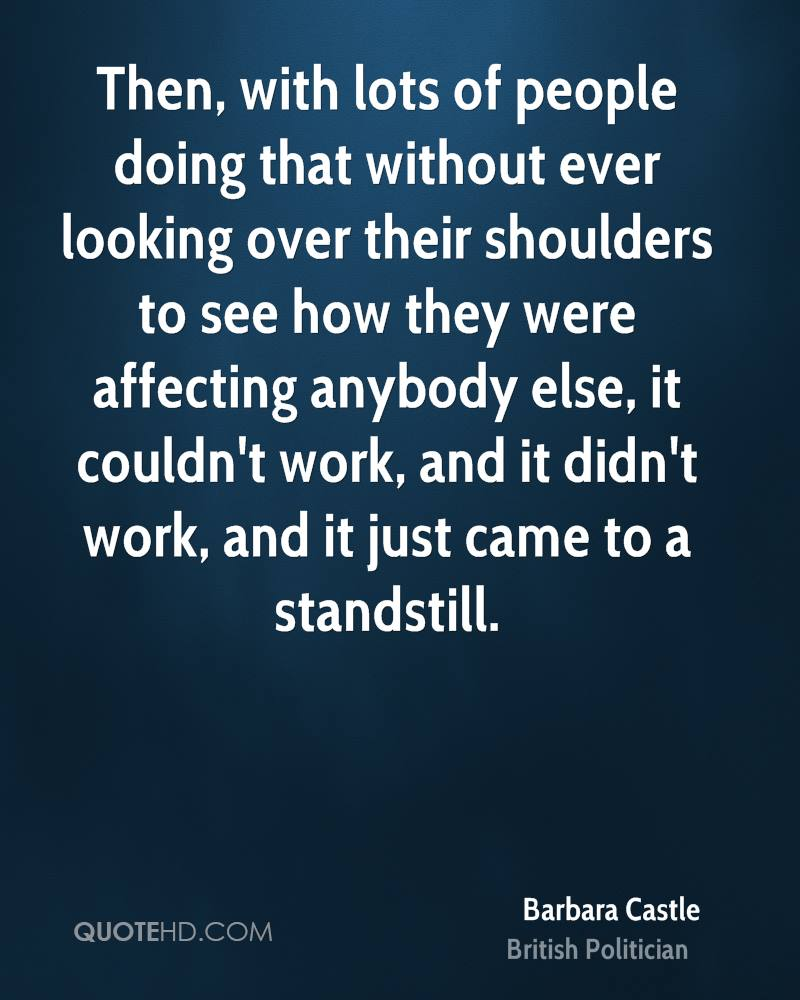 Then, with lots of people doing that without ever looking over their shoulders to see how they were affecting anybody else, it couldn't work, and it didn't work, and it just came to a standstill.
