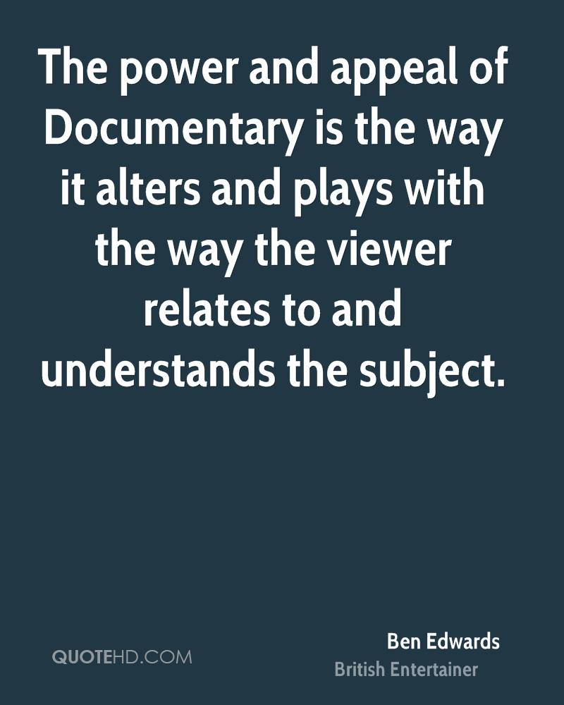The power and appeal of Documentary is the way it alters and plays with the way the viewer relates to and understands the subject.