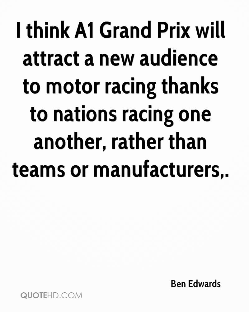 I think A1 Grand Prix will attract a new audience to motor racing thanks to nations racing one another, rather than teams or manufacturers.