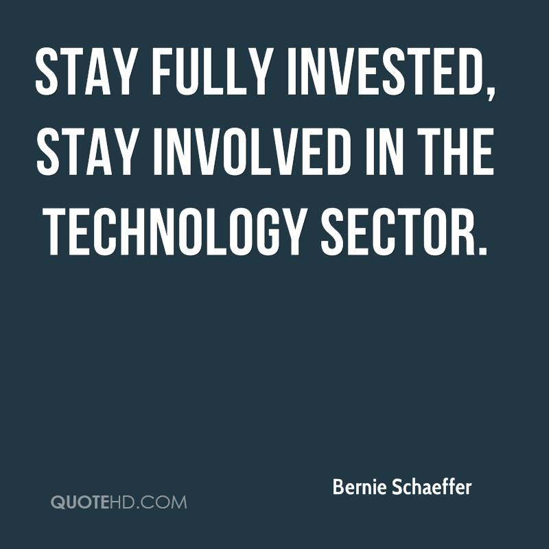 Stay fully invested, stay involved in the technology sector.