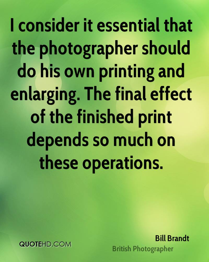 I consider it essential that the photographer should do his own printing and enlarging. The final effect of the finished print depends so much on these operations.