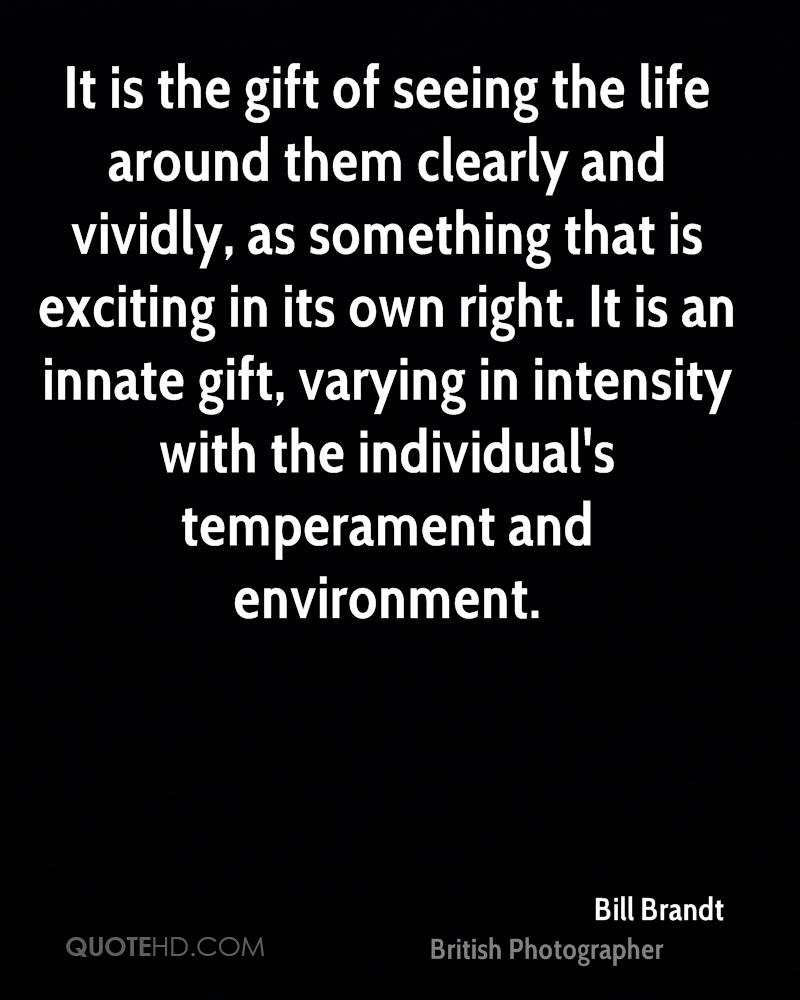 It is the gift of seeing the life around them clearly and vividly, as something that is exciting in its own right. It is an innate gift, varying in intensity with the individual's temperament and environment.