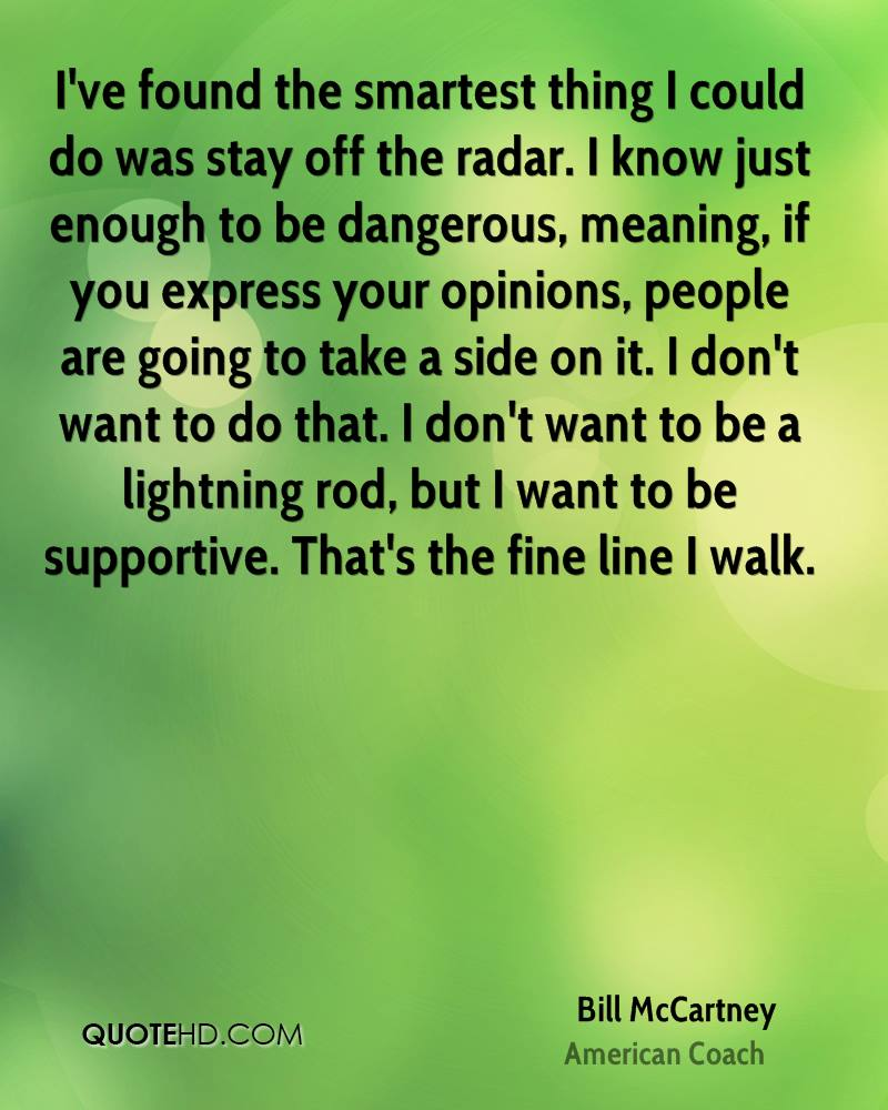 I've found the smartest thing I could do was stay off the radar. I know just enough to be dangerous, meaning, if you express your opinions, people are going to take a side on it. I don't want to do that. I don't want to be a lightning rod, but I want to be supportive. That's the fine line I walk.
