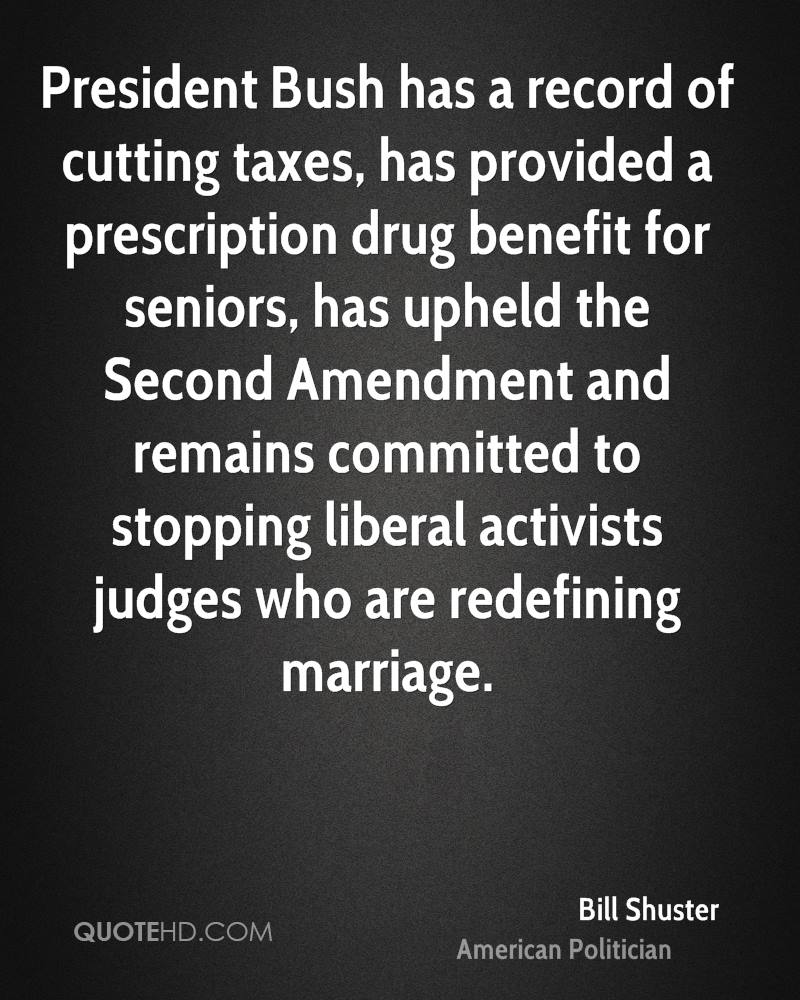 President Bush has a record of cutting taxes, has provided a prescription drug benefit for seniors, has upheld the Second Amendment and remains committed to stopping liberal activists judges who are redefining marriage.