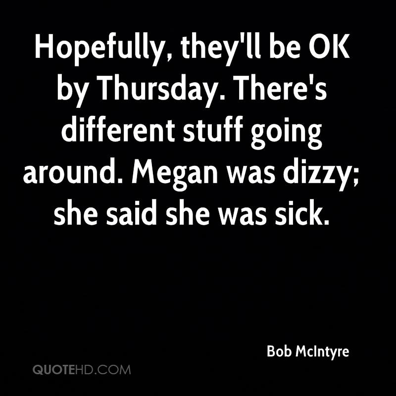 Hopefully, they'll be OK by Thursday. There's different stuff going around. Megan was dizzy; she said she was sick.