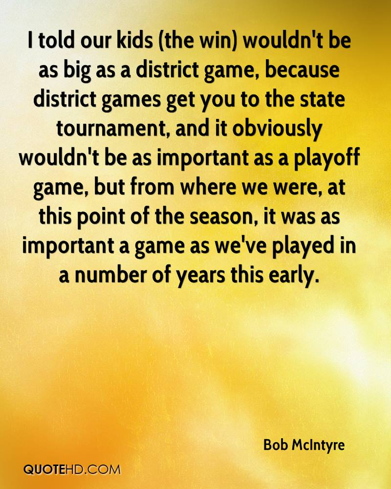 I told our kids (the win) wouldn't be as big as a district game, because district games get you to the state tournament, and it obviously wouldn't be as important as a playoff game, but from where we were, at this point of the season, it was as important a game as we've played in a number of years this early.