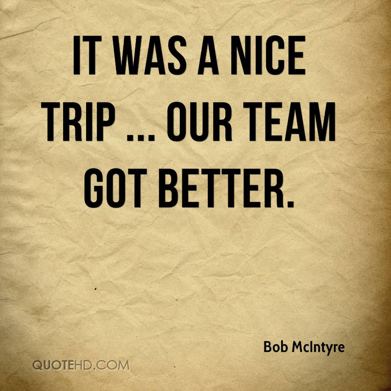 It was a nice trip ... Our team got better.