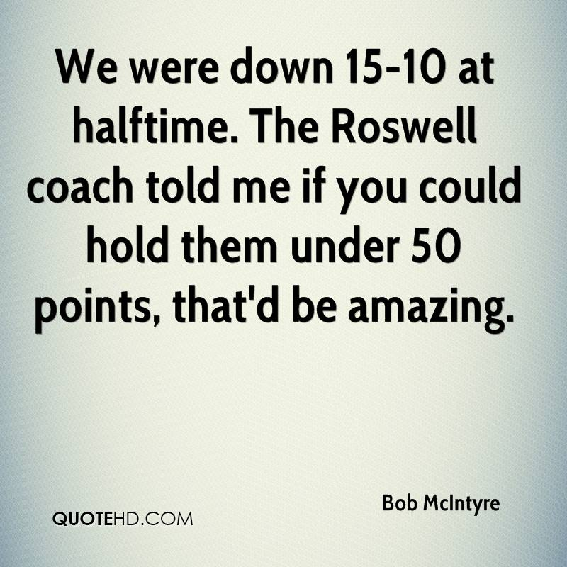 We were down 15-10 at halftime. The Roswell coach told me if you could hold them under 50 points, that'd be amazing.