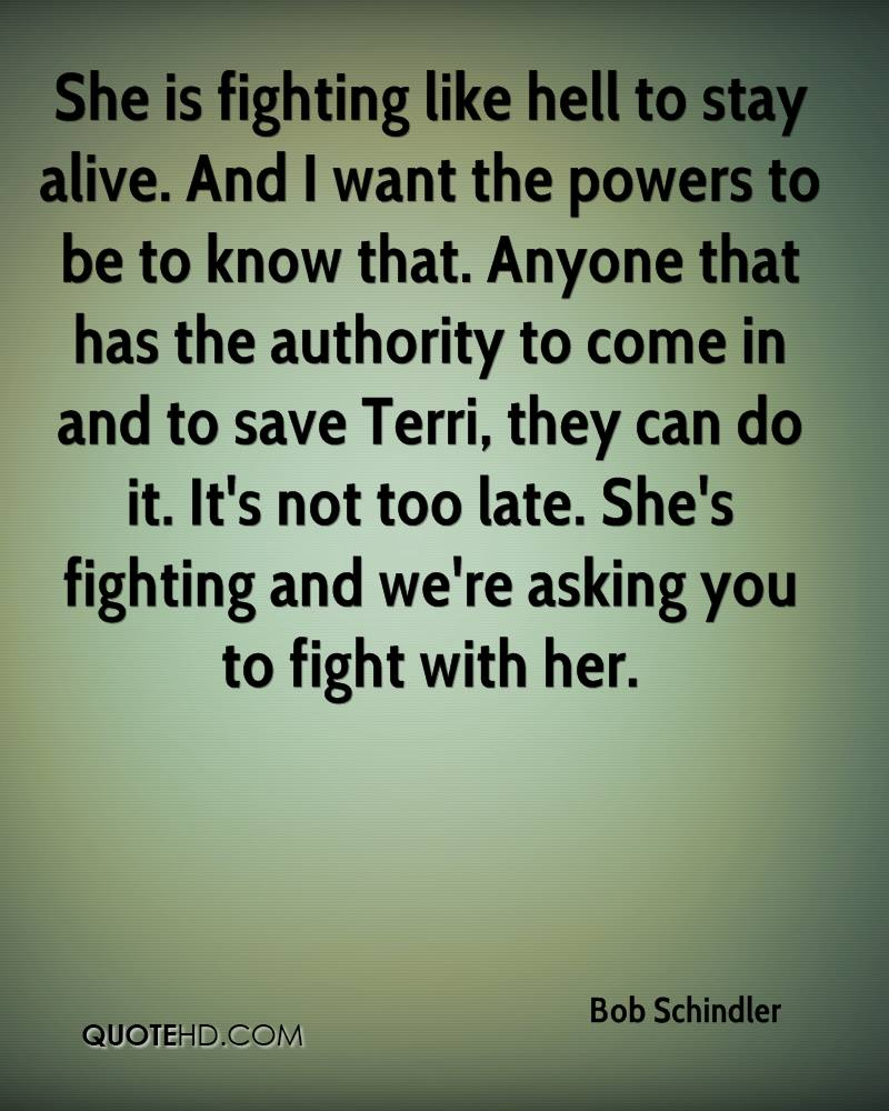 She is fighting like hell to stay alive. And I want the powers to be to know that. Anyone that has the authority to come in and to save Terri, they can do it. It's not too late. She's fighting and we're asking you to fight with her.