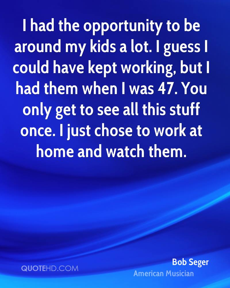 I had the opportunity to be around my kids a lot. I guess I could have kept working, but I had them when I was 47. You only get to see all this stuff once. I just chose to work at home and watch them.